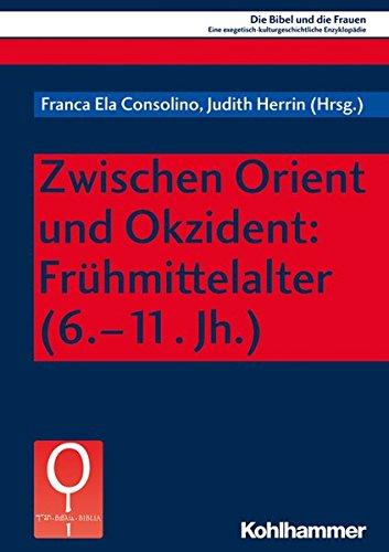 Zwischen Orient und Okzident: Frühmittelalter (6.-11. Jh.) (Die Bibel und die Frauen / Eine exegetisch-kulturgeschichtliche Enzyklopädie, Band 6)