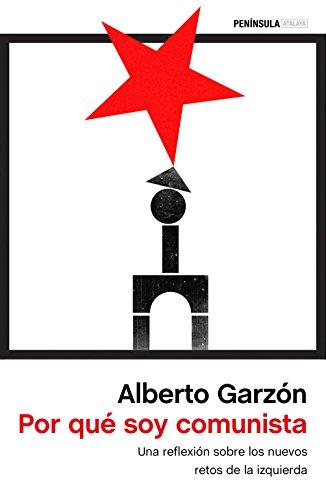 Por qué soy comunista: Una reflexión sobre los nuevos retos de la izquierda por Alberto Garzón Espinosa