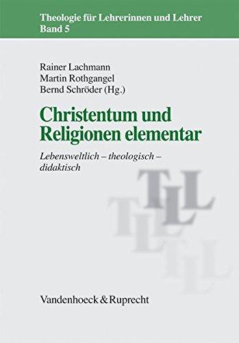 Christentum und Religionen elementar: Lebensweltlich - theologisch - didaktisch (Theologie für Lehrerinnen und Lehrer, Band 5)