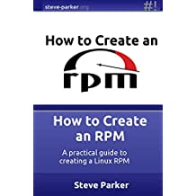 How to Create an RPM: A practical guide to creating a Linux RPM (English Edition)