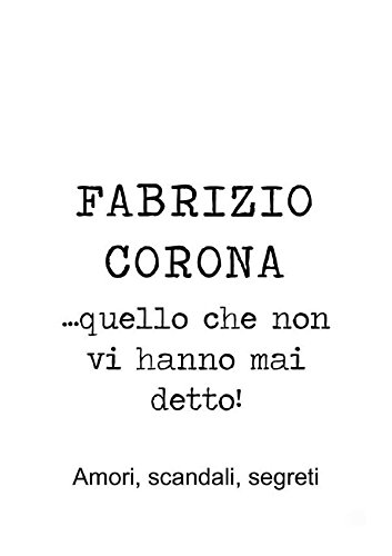 Fabrizio Corona …quello che non vi hanno mai detto! Amori, scandali, segreti (Italian Edition)