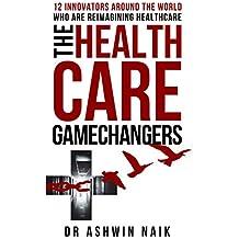 THE HEALTHCARE GAMECHANGERS: 12 innovators around the world reimagining healthcare