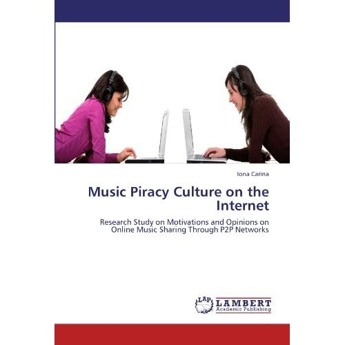 Music Piracy Culture on the Internet: Research Study on Motivations and Opinions on Online Music Sharing Through P2P Networks by Iona Carina (2012-03-21)