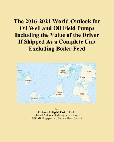 Boiler Feed Unit (The 2016-2021 World Outlook for Oil Well and Oil Field Pumps Including the Value of the Driver If Shipped As a Complete Unit Excluding Boiler Feed)