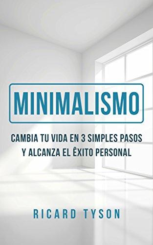 Minimalismo:  Cambia Tu Vida en 3 Simples Pasos y Alcanza el Éxito Personal. (Crear Hábitos, Desarrollo Personal, Simplifica, Aumenta la Productividad)