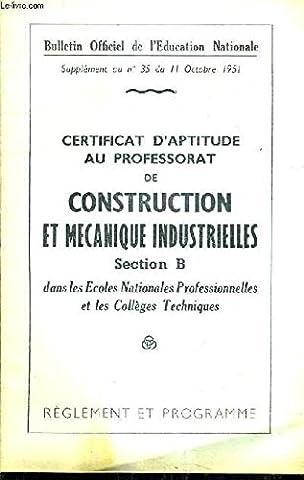 BULLETIN OFFICIEL DE L'EDUCATION NATIONALE SUPPLEMENT AU N°35 DU 11 OCTOBRE 1951 - CERTIFICAT D'APTITUDE AU PROFESSORAT DE CONSTRUCTION ET MECANIQUE INDUSTRIELLES SECTION B DANS LES ECOLES NATIONALES PRO ET LES COLLEGES TECHNIQUES - REGLEMENT ET PROGRAMME