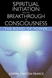 Spiritual Initiation and the Breakthrough of Consciousness: The Bond of Power by Joseph Chilton Pearce (2003-08-26)