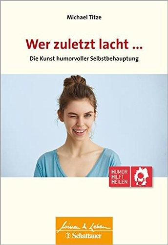 Wer zuletzt lacht ...: Die Kunst humorvoller Selbstbehauptung - Wissen & Leben Herausgegeben von Wulf Bertram