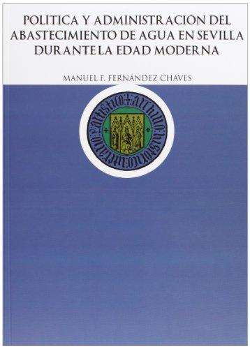 Descargar Libro Política y Administración del abastecimiento de agua en Sevilla durante la edad moderna (HISTORIA) de Manuel F. Fernández Chaves