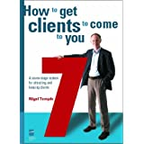 How to Get Clients to Come to You: A Seven-stage System for Attracting and Keeping Clients