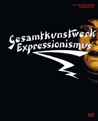 Gesamtkunstwerk Expressionismus: Kunst, Film, Literatur, Theater, Tanz und Architektur 1905-1925