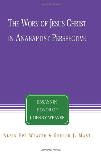 The Work Of Jesus Christ In Anabaptist Perspective Essays In Honor Of J Denny Weaver