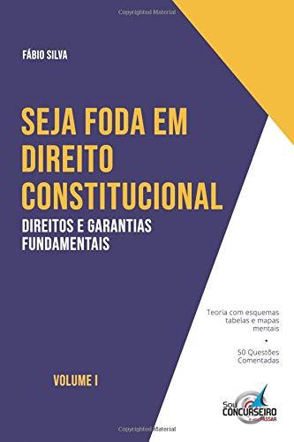 SEJA FODA EM DIREITO CONSTITUCIONAL: Aprenda de forma simples e direta tudo sobre Direitos e Garantias Fundamentais por Prof Fábio Silva