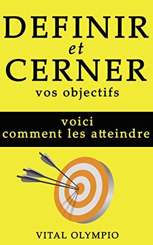 DEFINIR ET CERNER VOS OBJECTIFS: VOICI COMMENT LES ATTEINDRE