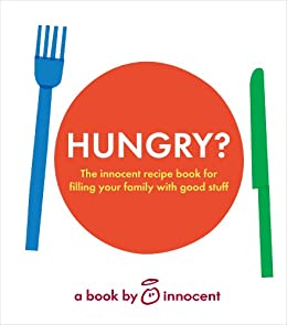 innocent hungry?: The innocent recipe book for filling your family with good stuff by [Innocent]