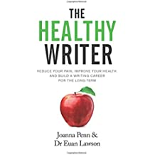 The Healthy Writer: Reduce Your Pain, Improve Your Health, And Build A Writing Career For The Long Term (Books for Writers)