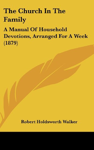 The Church In The Family: A Manual Of Household Devotions, Arranged For A Week (1879)