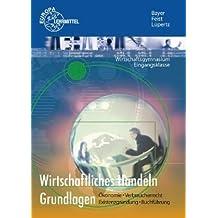 Wirtschaftliches Handeln Grundlagen: Ökonomie - Verbraucherrecht - Existenzgründung - Buchführung by Theo Feist (2007-09-04)