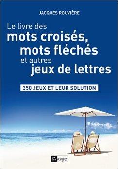 Le livre des mots croisés, mots fléchés et autres jeux de lettres de Jacques Rouvière ( 18 juin 2014 )