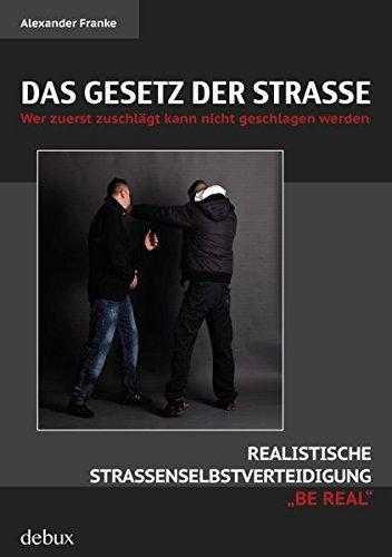 Das Gesetz der Straße: Wer zuerst zuschlägt kann nicht geschlagen werden. Realistische Straßenselbstverteidigung BE REAL