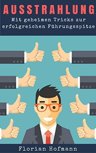 Ausstrahlung: Mit geheimen Tricks zur erfolgreichen Führungsspitze (Charisma,Selbstbewusstsein, Körpersprache, Symphatie, Rhetorik, Mimik, Gestik, Lächeln, Flirt 1)