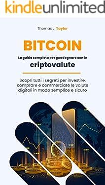 BITCOIN: La guida completa per guadagnare con le criptovalute. Scopri tutti i segreti per investire, comprare e commerciare le valute digitali in modo semplice e sicuro.