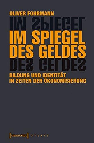 Im Spiegel des Geldes: Bildung und Identität in Zeiten der Ökonomisierung (X-Texte zu Kultur und Gesellschaft)