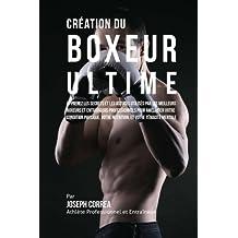 Creation du Boxeur Ultime: Apprenez les secrets et les astuces utilises par les meilleurs boxeurs et entraineurs professionnels pour ameliorer votre ... votre Nutrition, et votre Tenacite Mentale