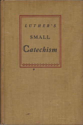 A Short Explanation of Dr Martin Luther's Small Catechism: A Handbook of Christian Doctrine