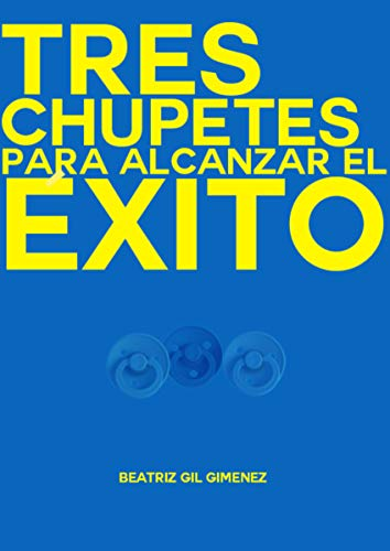 TRES CHUPETES PARA ALCANZAR EL ÉXITO (1) eBook: BEATRIZ GIL ...
