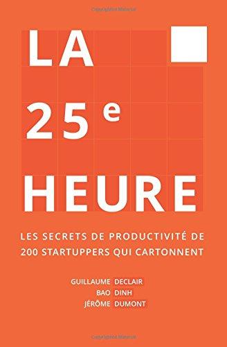 La 25ème Heure: Les Secrets de Productivité de 200 Startuppers qui Cartonnent