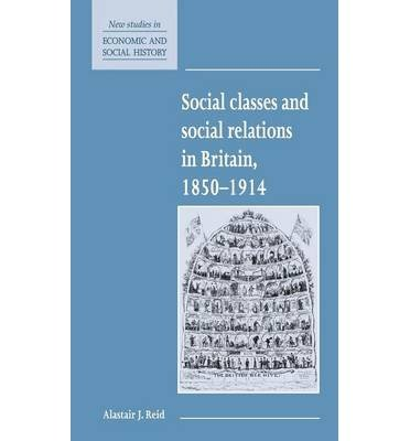 [(Social Classes and Social Relations in Britain 1850-1914 )] [Author: Alastair J. Reid] [Apr-2013]