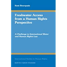 Freshwater Access from a Human Rights Perspective: A Challenge to International Water and Human Rights Law (International Studies in Human Rights)