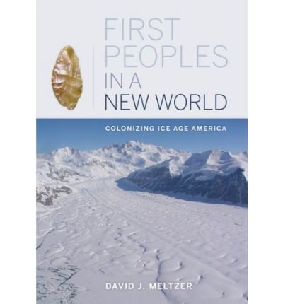 [( First Peoples in a New World: Colonizing Ice Age America )] [by: David J. Meltzer] [Jun-2009]