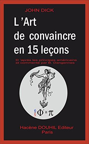 L'Art de Convaincre en 15 leçons: D'après les principes américains et commenté par B. DANGENNES