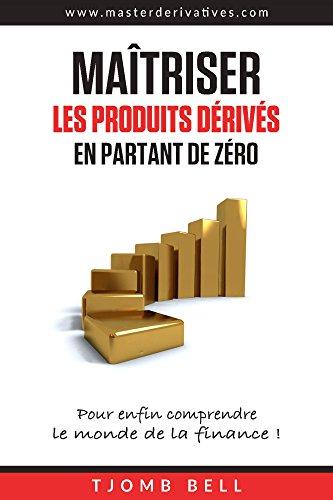 Maitriser les produits derives en partant de zero: Pour enfin comprendre le monde de la finance ! par Tjomb Bell