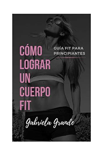 Cómo lograr un cuerpo fit (Guía fit para principiantes nº 1) por Gabriela Grande