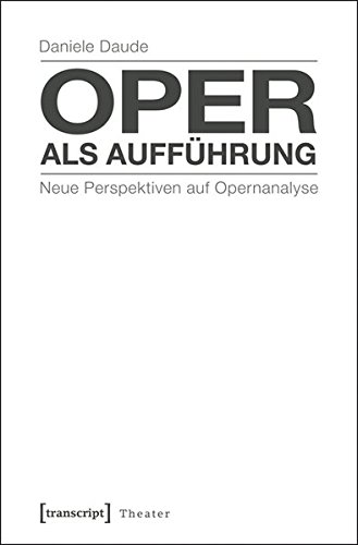 Oper als Aufführung: Neue Perspektiven auf Opernanalyse (Theater)