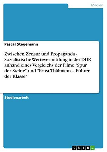 Zwischen Zensur und Propaganda - Sozialistische Wertevermittlung in der DDR anhand eines Vergleichs der Filme Spur der Steine und Ernst Thälmann – Führer der Klasse