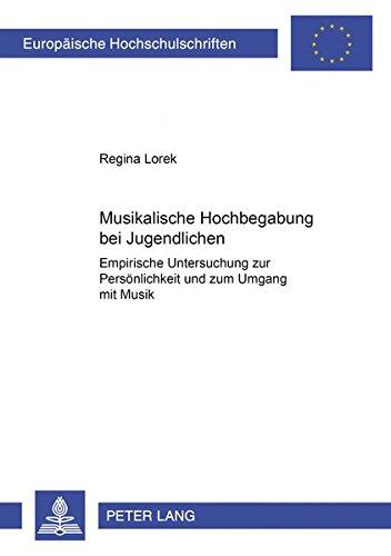 Musikalische Hochbegabung bei Jugendlichen: Empirische Untersuchung zur Persönlichkeit und zum Umgang mit Musik (Europäische Hochschulschriften / ... Education / Série 11: Pédagogie, Band 810)
