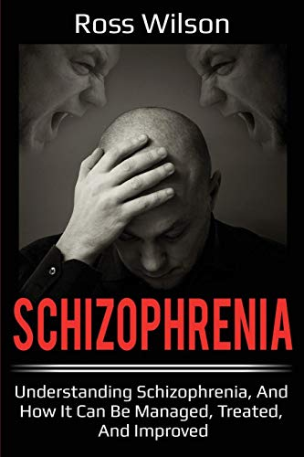 Schizophrenia: Understanding Schizophrenia, and how it can be managed, treated, and improved