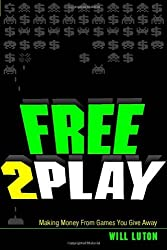 Free-to-Play: Making Money From Games You Give Away by Will Luton (2013-06-16)