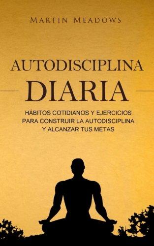 Descargar Libro Autodisciplina diaria: Hábitos cotidianos y ejercicios para construir la autodisciplina y alcanzar tus metas de Martin Meadows