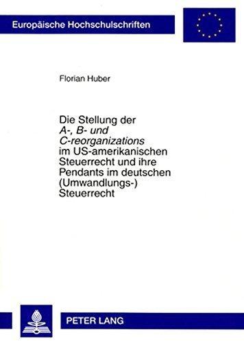 Die Stellung der A-, B- und C-reorganizations im US-amerikanischen Steuerrecht und ihre Pendants im deutschen (Umwandlungs-)Steuerrecht (Europ????ische ... Universitaires Europ????ennes) (German Edition) by Florian Huber (2007-11-05)