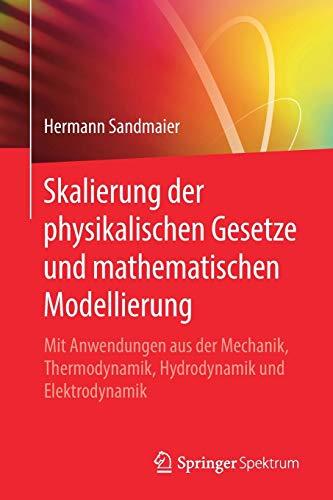 Skalierung der physikalischen Gesetze und mathematischen Modellierung: Mit Anwendungen aus der Mechanik, Thermodynamik, Hydrodynamik und Elektrodynamik