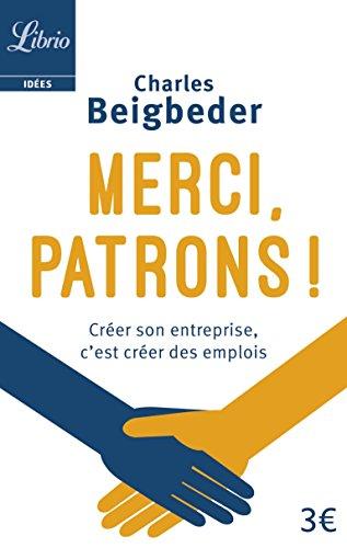 Merci, patrons ! : Créer son entreprise, c'est créer des emplois par Charles Beigbeder