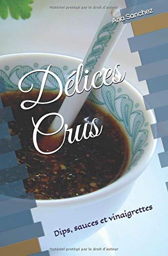 Délices Crus: Dips, sauces et vinaigrettes par Ana Sanchez