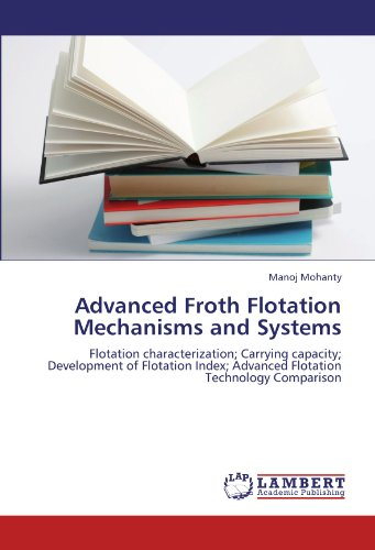 Advanced Froth Flotation Mechanisms and Systems: Flotation characterization; Carrying capacity; Development of Flotation Index; Advanced Flotation Technology Comparison -