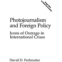 Photojournalism and Foreign Policy: Icons of Outrage in International Crises (Praeger Series in Political Communication)