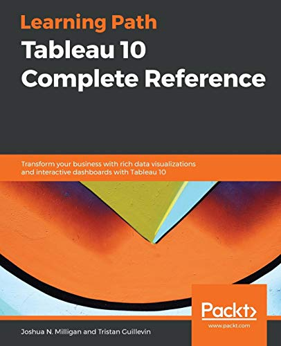 Tableau 10 Complete Reference: Transform your business with rich data visualizations and interactive dashboards with Tableau 10